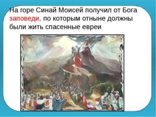 На горе Синай Моисей получил от Бога заповеди, по которым отныне должны были