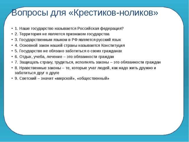 Вопросы для «Крестиков-ноликов» 1. Наше государство называется Российская фе...