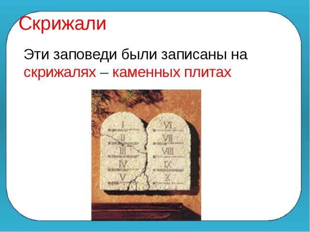 Скрижали Эти заповеди были записаны на скрижалях – каменных плитах