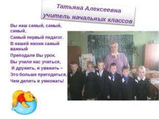 Вы наш самый, самый, самый, Самый первый педагог. В нашей жизни самый важный