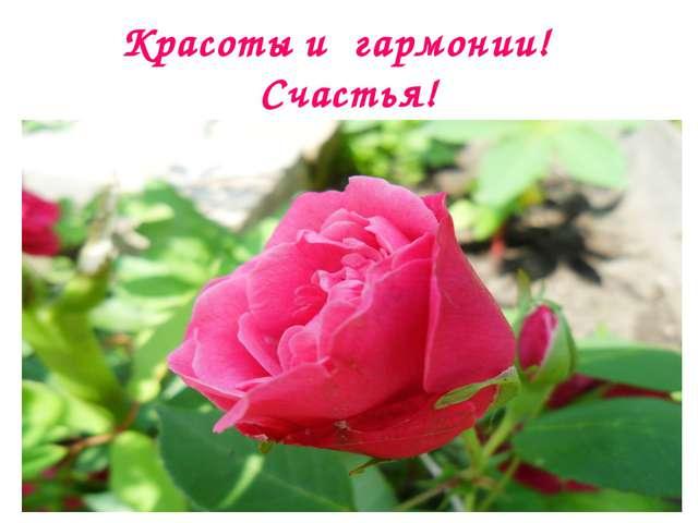 Красоты и гармонии! Счастья!