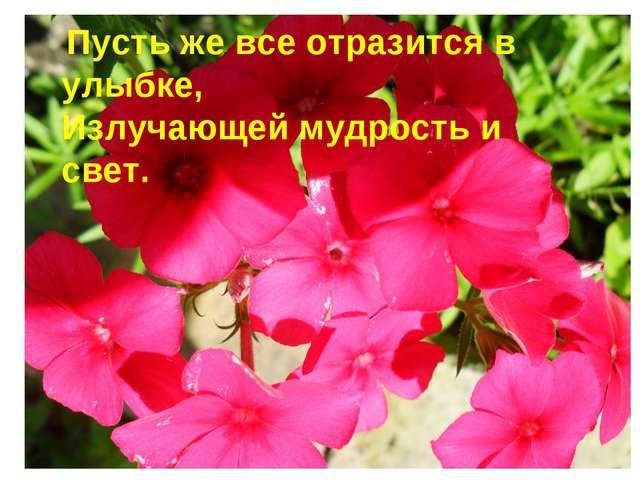 Пусть же все отразится в улыбке, Излучающей мудрость и свет.