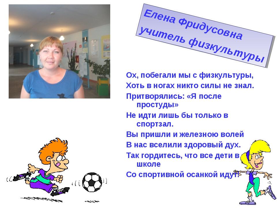 Елена Фридусовна учитель физкультуры Ох, побегали мы с физкультуры, Хоть в но...