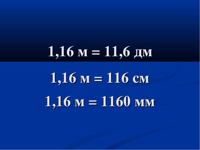 1,16 м = 11,6 дм 1,16 м = 116 см 1,16 м = 1160 мм