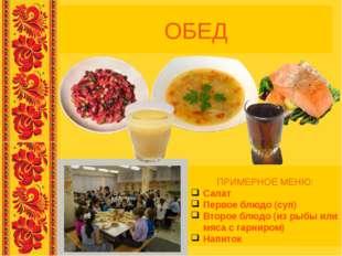 ОБЕД ПРИМЕРНОЕ МЕНЮ: Салат Первое блюдо (суп) Второе блюдо (из рыбы или мяса