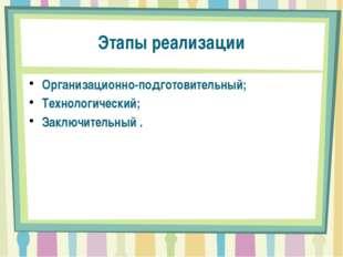 Этапы реализации Организационно-подготовительный; Технологический; Заключител