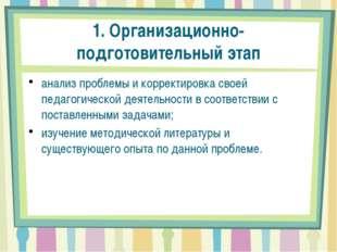 1. Организационно-подготовительный этап анализ проблемы и корректировка своей