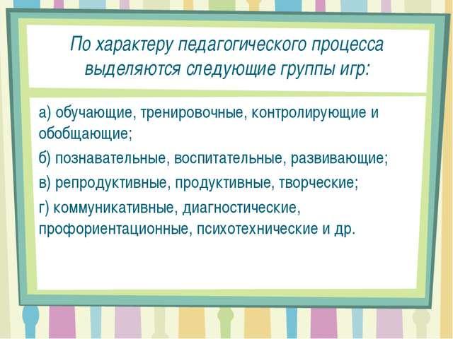 По характеру педагогического процесса выделяются следующие группы игр: а) обу...