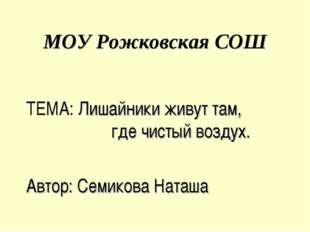 МОУ Рожковская СОШ ТЕМА: Лишайники живут там, где чистый воздух. Автор: Семик