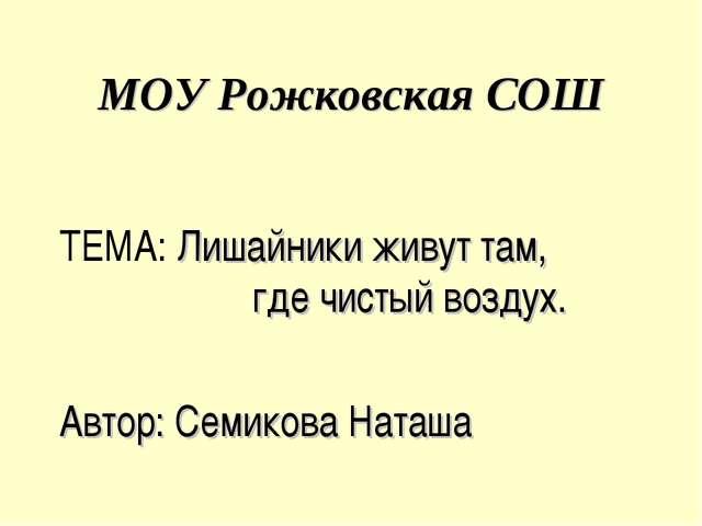 МОУ Рожковская СОШ ТЕМА: Лишайники живут там, где чистый воздух. Автор: Семик...