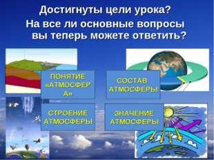 * СОСТАВ АТМОСФЕРЫ СТРОЕНИЕ АТМОСФЕРЫ ЗНАЧЕНИЕ АТМОСФЕРЫ Достигнуты цели урок