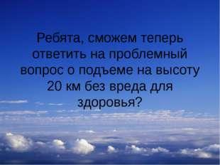 Ребята, сможем теперь ответить на проблемный вопрос о подъеме на высоту 20 км