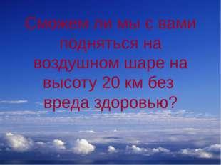 Сможем ли мы с вами подняться на воздушном шаре на высоту 20 км без вреда здо