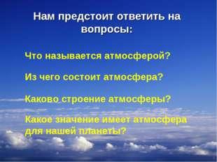 Нам предстоит ответить на вопросы: * Что называется атмосферой? Из чего состо