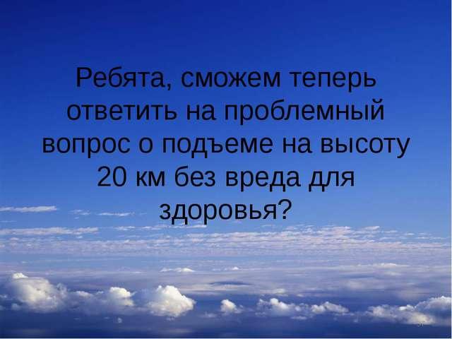 Ребята, сможем теперь ответить на проблемный вопрос о подъеме на высоту 20 км...