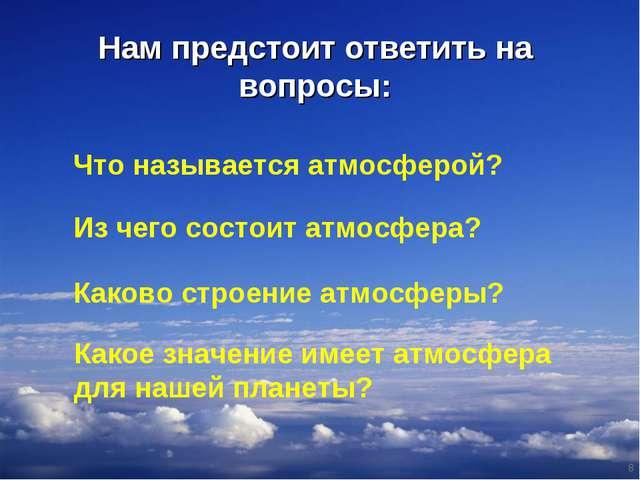 Нам предстоит ответить на вопросы: * Что называется атмосферой? Из чего состо...