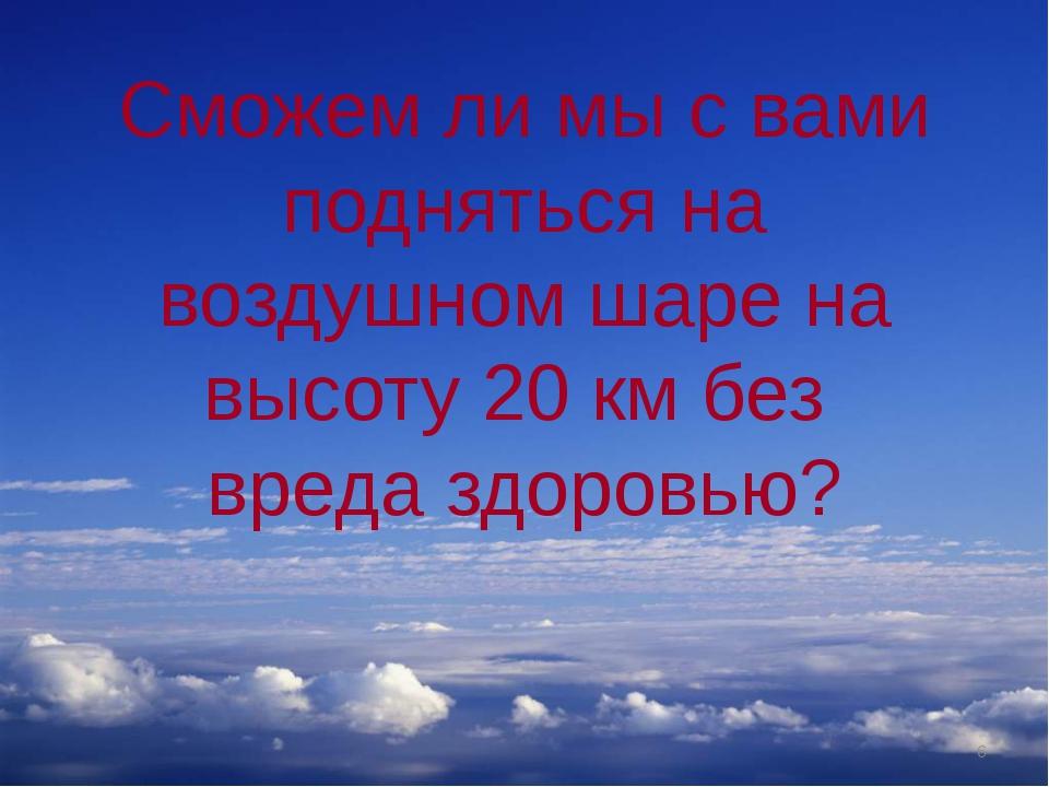 Сможем ли мы с вами подняться на воздушном шаре на высоту 20 км без вреда здо...