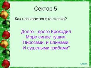 Как называется эта сказка? Сектор 5 Ответ. Долго - долго Крокодил Море синее
