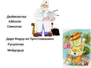 Дюймовочка Айболит Свинопас Дядя Федор из Простоквашино Русалочка Мойдодыр