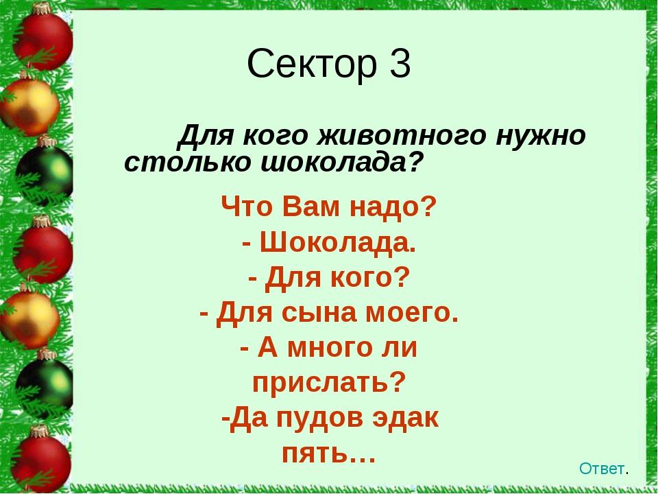Для кого животного нужно столько шоколада? Сектор 3 Ответ. Что Вам надо? - Ш...