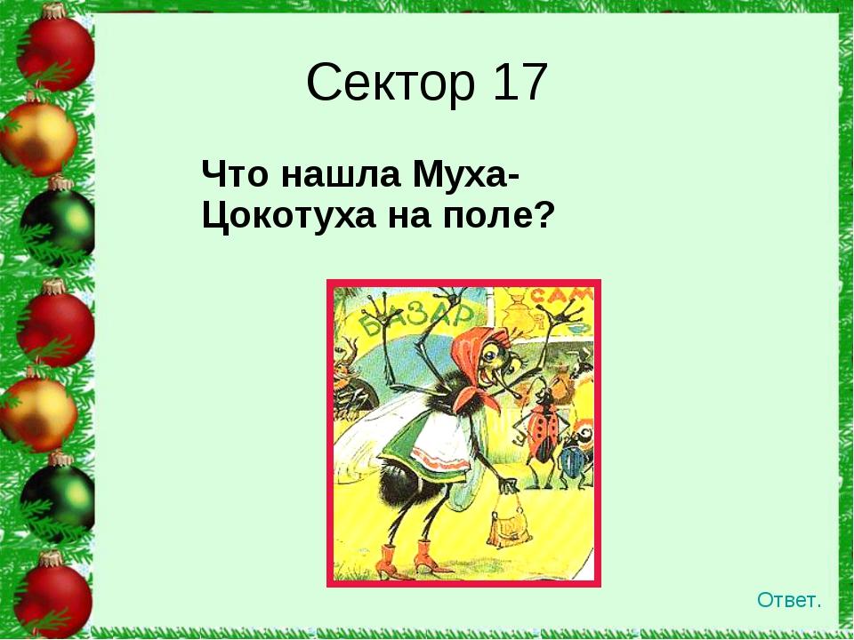 Что нашла Муха-Цокотуха на поле?  Сектор 17 Ответ.