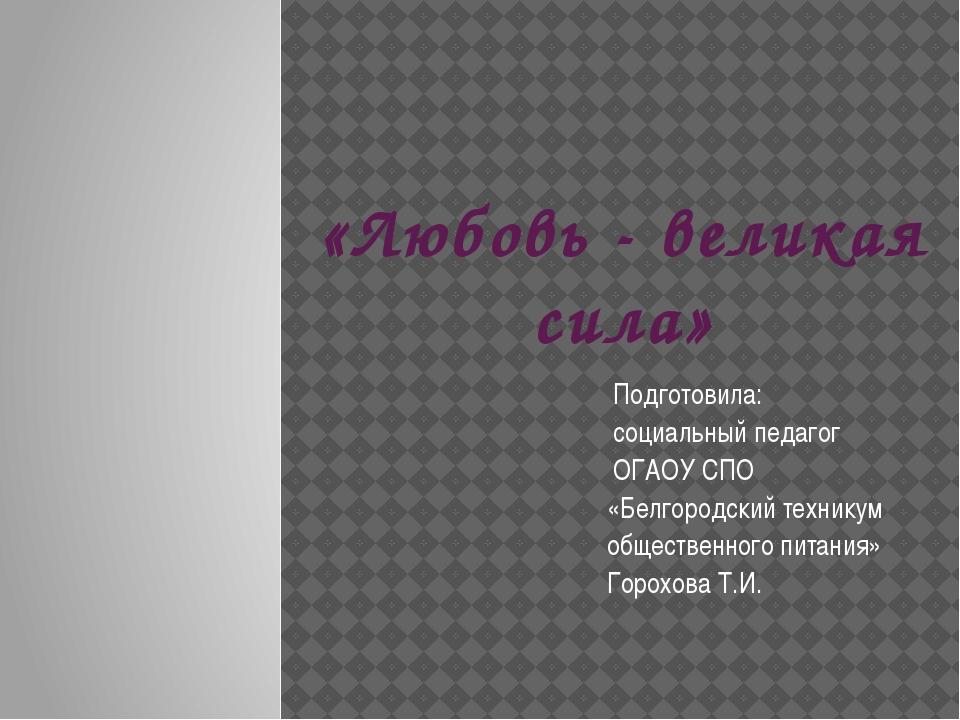 «Любовь - великая сила» Подготовила: социальный педагог ОГАОУ СПО «Белгородск...