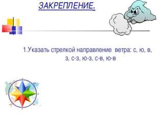 ЗАКРЕПЛЕНИЕ. 1.Указать стрелкой направление ветра: с, ю, в, з, с-з, ю-з, с-в