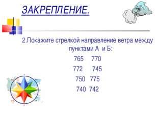 ЗАКРЕПЛЕНИЕ. 2.Покажите стрелкой направление ветра между пунктами А и Б: 765