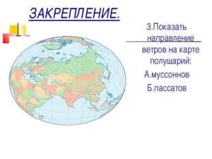 ЗАКРЕПЛЕНИЕ. 3.Показать направление ветров на карте полушарий: А.муссоннов Б.