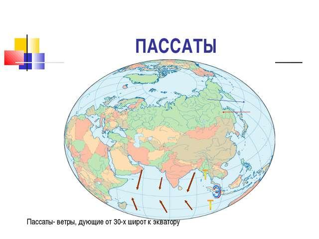 ПАССАТЫ Пассаты- ветры, дующие от 30-х широт к экватору