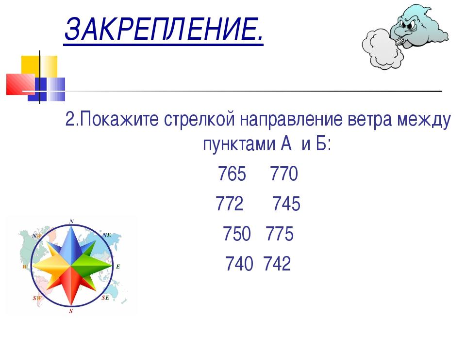 ЗАКРЕПЛЕНИЕ. 2.Покажите стрелкой направление ветра между пунктами А и Б: 765...
