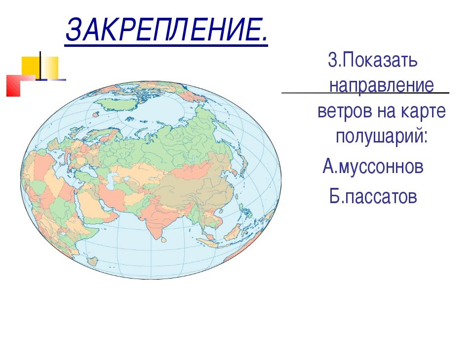 ЗАКРЕПЛЕНИЕ. 3.Показать направление ветров на карте полушарий: А.муссоннов Б....