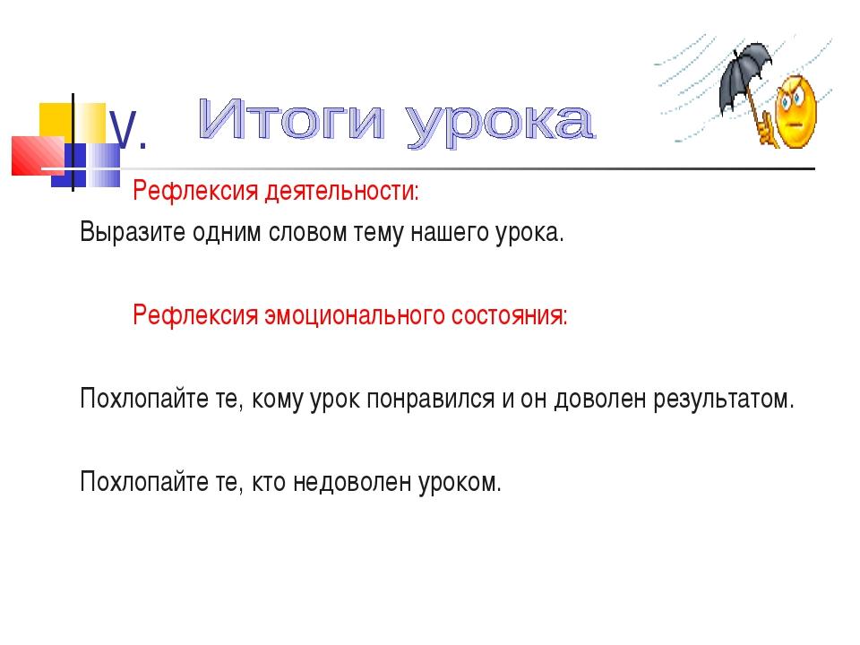 V. Рефлексия деятельности: Выразите одним словом тему нашего урока. Рефлексия...