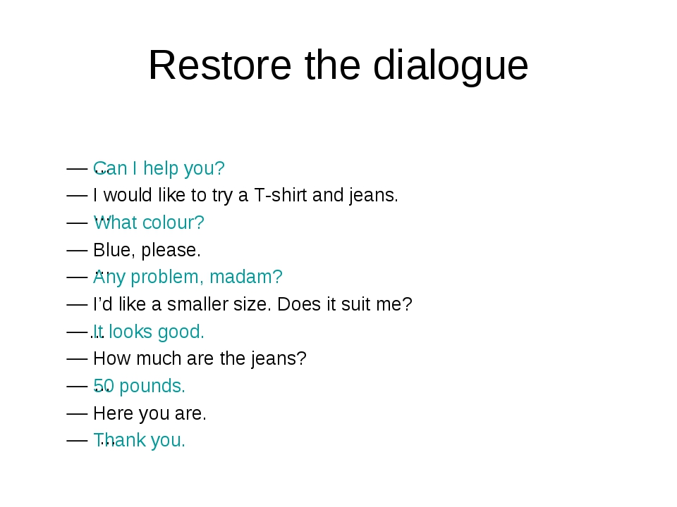 Restore the dialogue Can I help you? I would like to try a T-shirt and jeans....