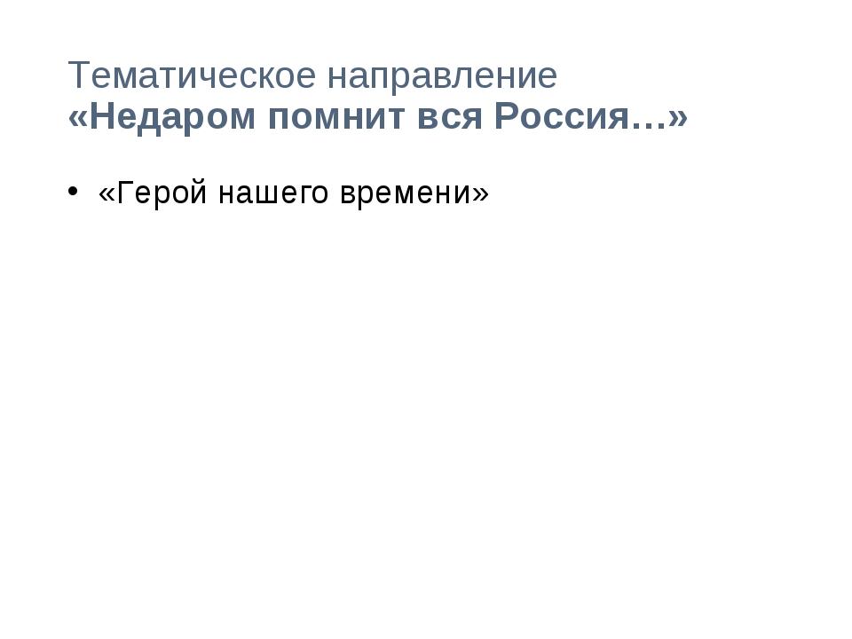 Тематическое направление «Недаром помнит вся Россия…» «Герой нашего времени»