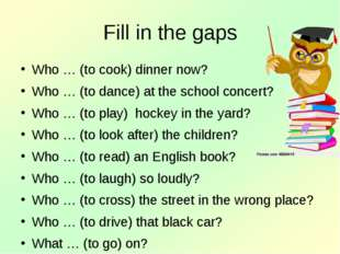 Fill in the gaps Who … (to cook) dinner now? Who … (to dance) at the school c