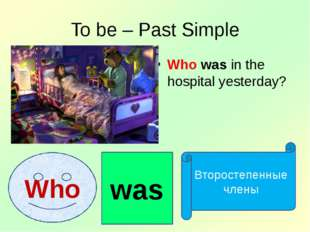 To be – Past Simple Who was in the hospital yesterday? Who was Второстепенные