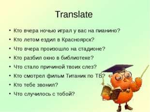 Translate Кто вчера ночью играл у вас на пианино? Кто летом ездил в Красноярс