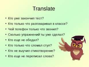 Translate Кто уже закончил тест? Кто только что разговаривал в классе? Чей те