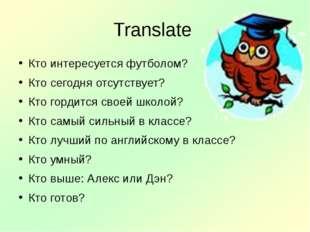 Translate Кто интересуется футболом? Кто сегодня отсутствует? Кто гордится св