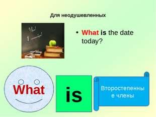 Для неодушевленных What is the date today? What is Второстепенные члены