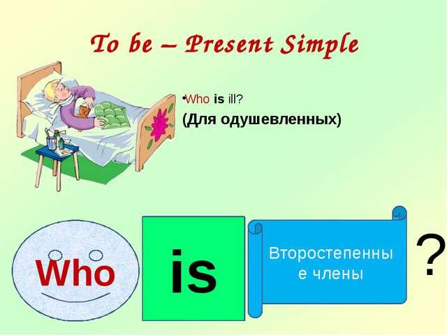 To be – Present Simple Who is ill? (Для одушевленных) is Второстепенные члены...
