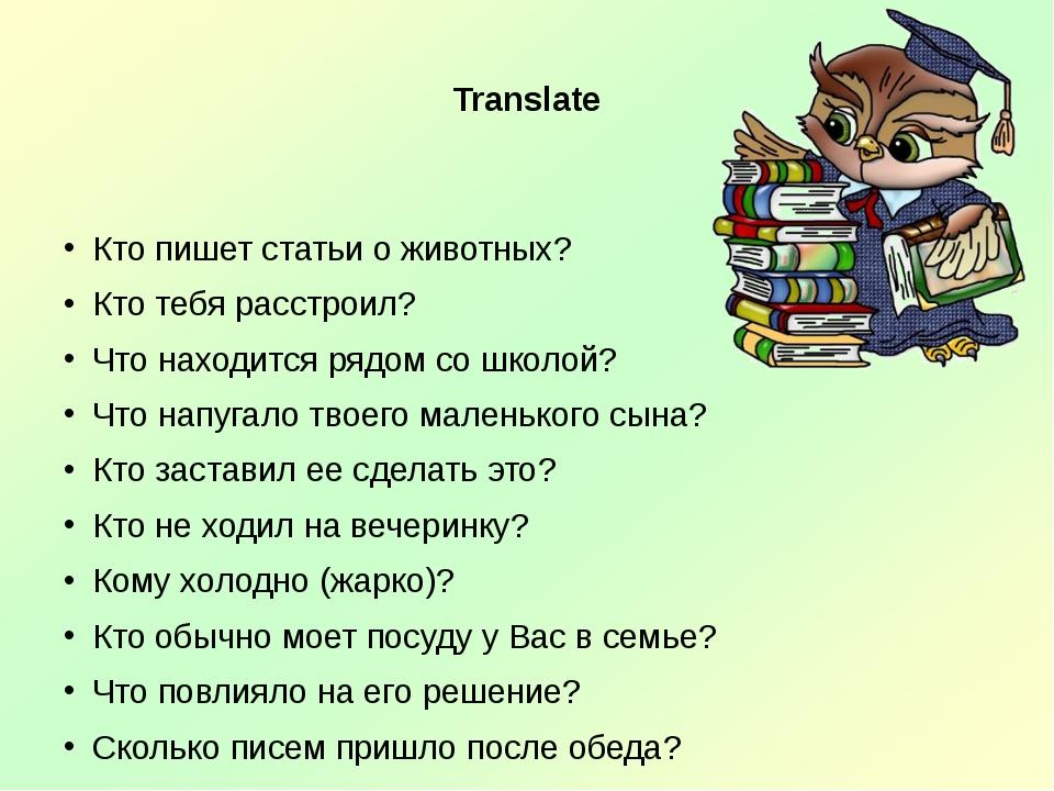 Translate Кто пишет статьи о животных? Кто тебя расстроил? Что находится ряд...