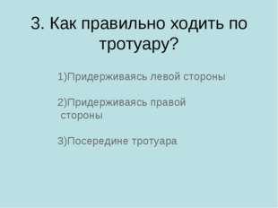 3. Как правильно ходить по тротуару? 1)Придерживаясь левой стороны 2)Придержи