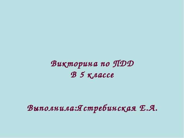 Викторина по ПДД В 5 классе Выполнила:Ястребинская Е.А.