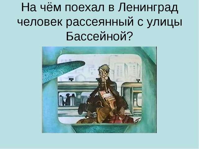 На чём поехал в Ленинград человек рассеянный с улицы Бассейной?