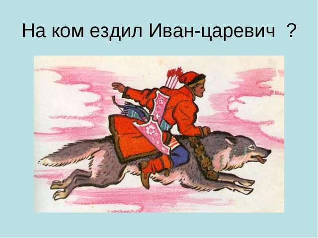 На ком ездил Иван-царевич ?