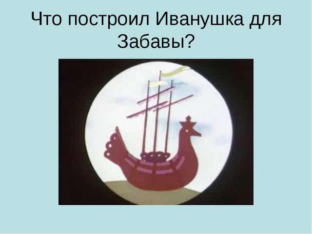 Что построил Иванушка для Забавы?