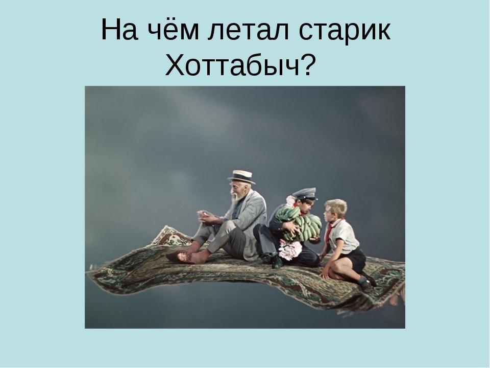 На чём летал старик Хоттабыч?