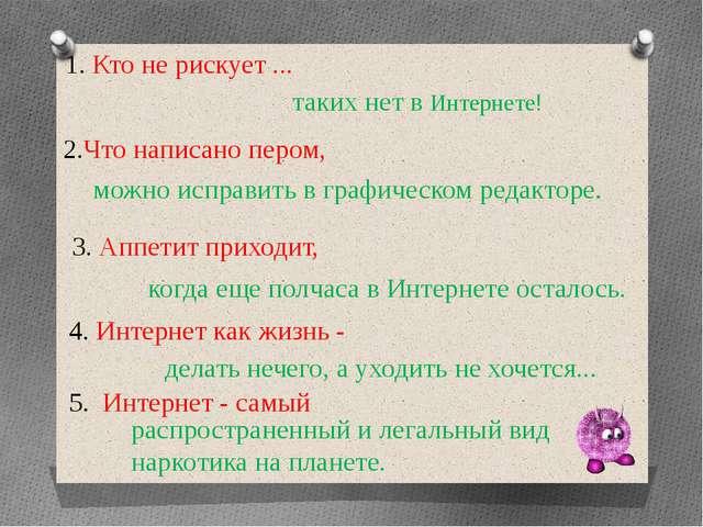 1. Кто не рискует ...  таких нет в Интернете! 2.Что написано пером, можно ис...